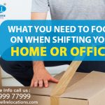 What you Need to Focus on when Shifting your Home or Office?